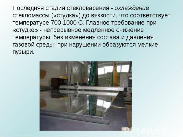 Последняя стадия стекловарения - охлаждение стекломассы («студка») до вязкости, что соответствует температуре 700-1000 С. Главное требование при «студке» - непрерывное медленное снижение температуры без изменения состава и давления газовой среды; пр…