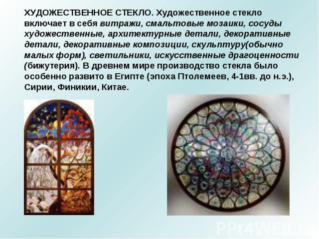 ХУДОЖЕСТВЕННОЕ СТЕКЛО. Художественное стекло включает в себя витражи, смальтовые мозаики, сосуды художественные, архитектурные детали, декоративные детали, декоративные композиции, скульптуру(обычно малых форм), светильники, искусственные драгоценно…