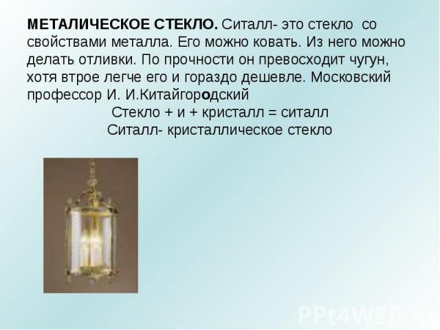 МЕТАЛИЧЕСКОЕ СТЕКЛО. Ситалл- это стекло со свойствами металла. Его можно ковать. Из него можно делать отливки. По прочности он превосходит чугун, хотя втрое легче его и гораздо дешевле. Московский профессор И. И.Китайгородский Стекло + и + кристалл …