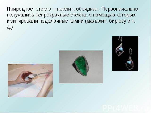 Природное стекло – перлит, обсидиан. Первоначально получались непрозрачные стекла, с помощью которых имитировали поделочные камни (малахит, бирюзу и т. д.)