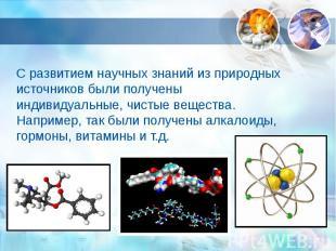С развитием научных знаний из природных источников были получены индивидуальные,