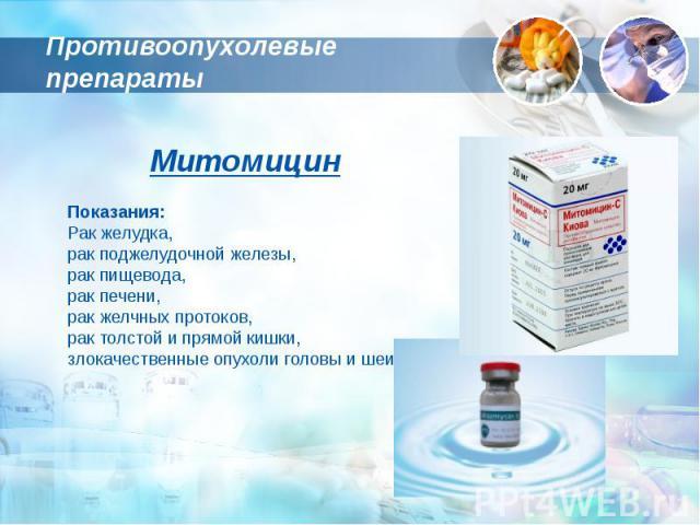 Противоопухолевые препараты МитомицинПоказания:Рак желудка, рак поджелудочной железы, рак пищевода, рак печени, рак желчных протоков, рак толстой и прямой кишки,злокачественные опухоли головы и шеи,