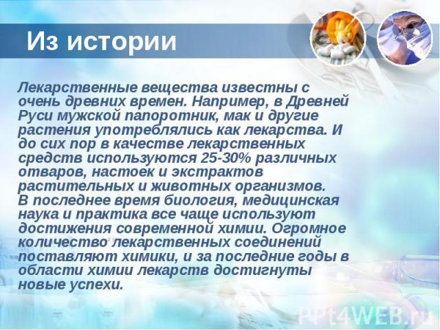 Из истории Лекарственные вещества известны с очень древних времен. Например, в Древней Руси мужской папоротник, мак и другие растения употреблялись как лекарства. И до сих пор в качестве лекарственных средств используются 25-30% различных отваров, н…
