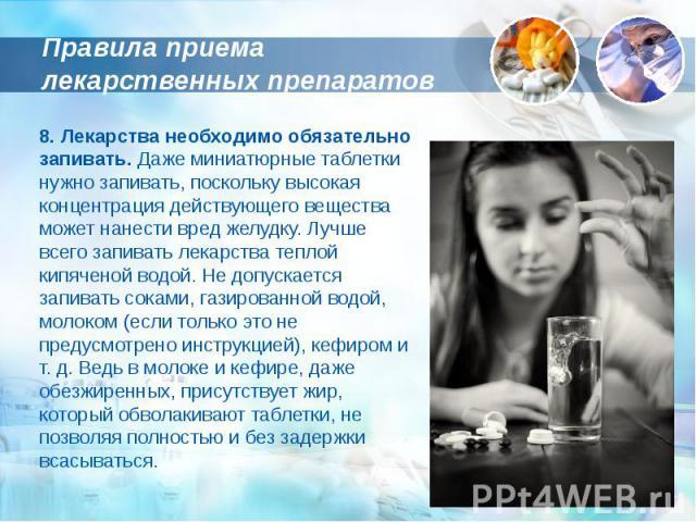 Правила приема лекарственных препаратов 8. Лекарства необходимо обязательно запивать. Даже миниатюрные таблетки нужно запивать, поскольку высокая концентрация действующего вещества может нанести вред желудку. Лучше всего запивать лекарства теплой ки…