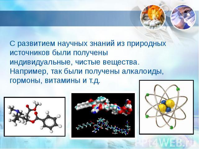 С развитием научных знаний из природных источников были получены индивидуальные, чистые вещества. Например, так были получены алкалоиды, гормоны, витамины и т.д.