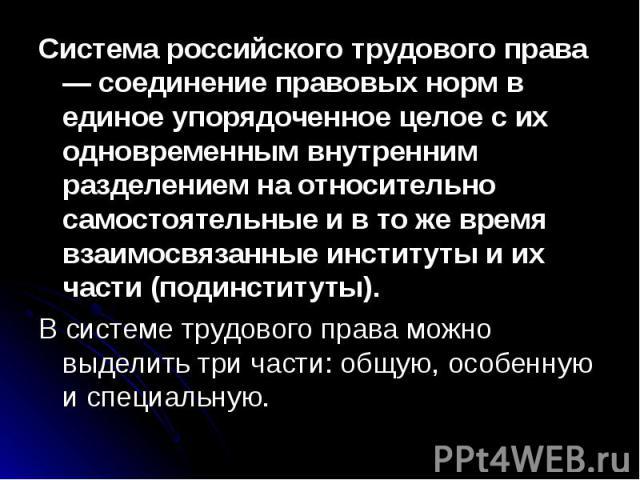 Система российского трудового права — соединение правовых норм в единое упорядоченное целое с их одновременным внутренним разделением на относительно самостоятельные и в то же время взаимосвязанные институты и их части (подинституты).В системе трудо…