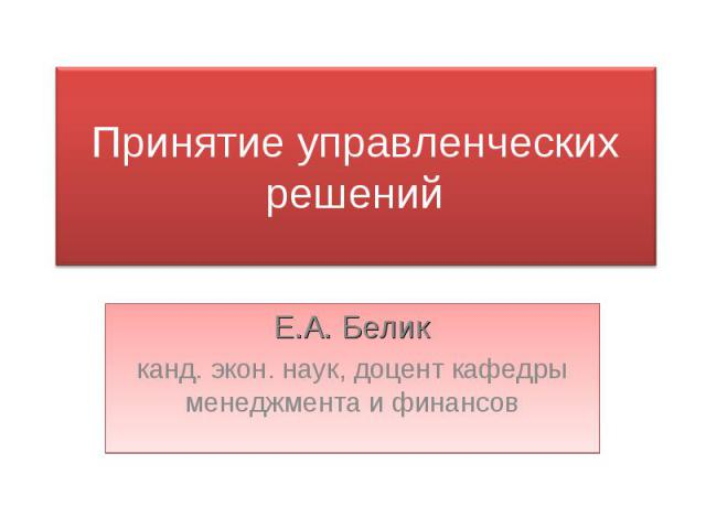 Принятие управленческих решений Е.А. Беликканд. экон. наук, доцент кафедры менеджмента и финансов