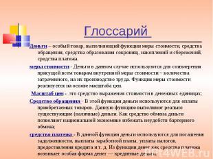 Глоссарий Деньги – особый товар, выполняющий функции меры стоимости, средства об