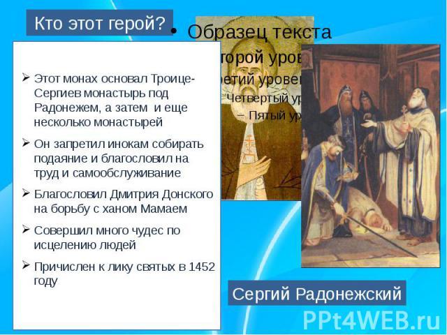 Кто этот герой?Этот монах основал Троице-Сергиев монастырь под Радонежем, а затем и еще несколько монастырейОн запретил инокам собирать подаяние и благословил на труд и самообслуживаниеБлагословил Дмитрия Донского на борьбу с ханом МамаемСовершил мн…