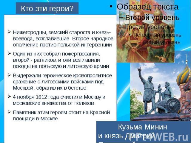 Кто эти герои?Нижегородцы, земский староста и князь-воевода, возглавившие Второе народное ополчение против польской интервенцииОдин из них собрал пожертвования, второй - ратников, и они возглавили походы на польскую и литовскую армииВыдержали героич…
