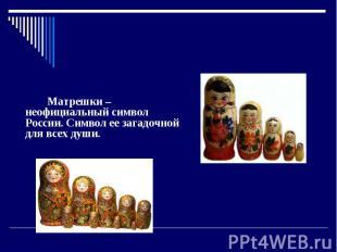 Матрешки Матрешки – товарищеский знак России. Символ ее загадочной интересах всех