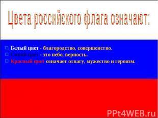 Цвета российского флага означают: Белый колер - благородство, совершенство. Синий
