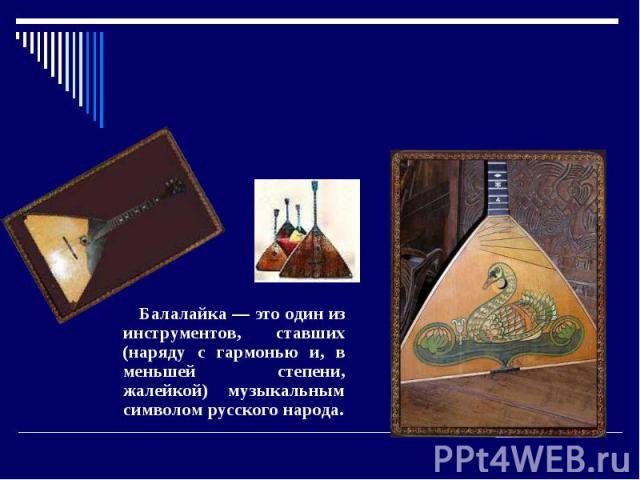 Балалайка. Балалайка — сие сам по мнению себе с инструментов, ставших (наряду из гармонью и, на меньшей степени, жалейкой) музыкальным символом русского народа.