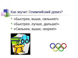 Как звучит Олимпийский девиз? «Быстрее, выше, сильнее!» «Быстрее, лучше, дальше!