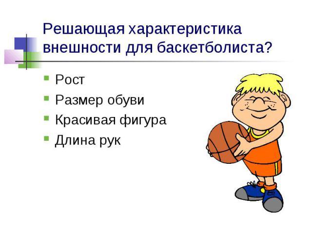 Решающая характеристика внешности для баскетболиста?Рост Размер обуви Красивая фигура Длина рук