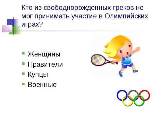 Кто из свободнорожденных греков не мог принимать участие в Олимпийских играх? Женщины Правители Купцы Военные