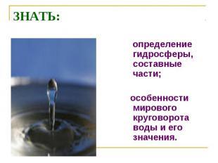 ЗНАТЬ: определение гидросферы, составные части; особенности мирового круговорота