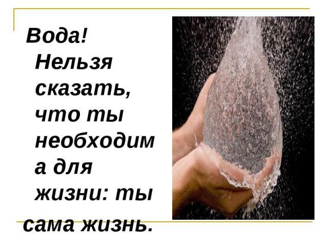 Вода! Нельзя сказать, что ты необходима для жизни: ты сама жизнь.
