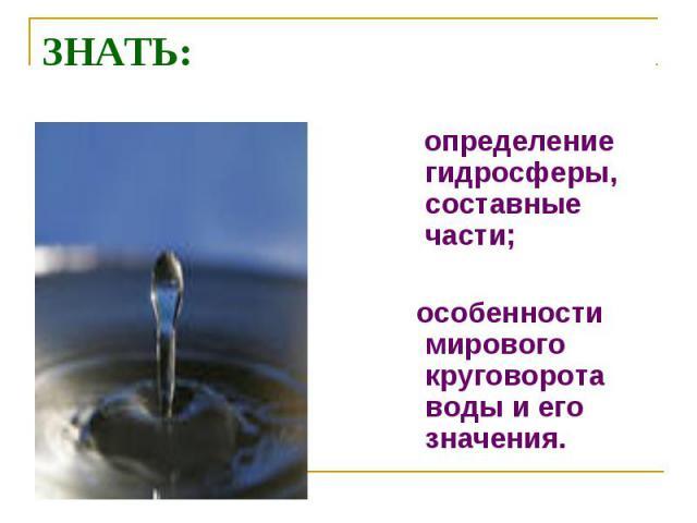 ЗНАТЬ: определение гидросферы, составные части; особенности мирового круговорота воды и его значения.