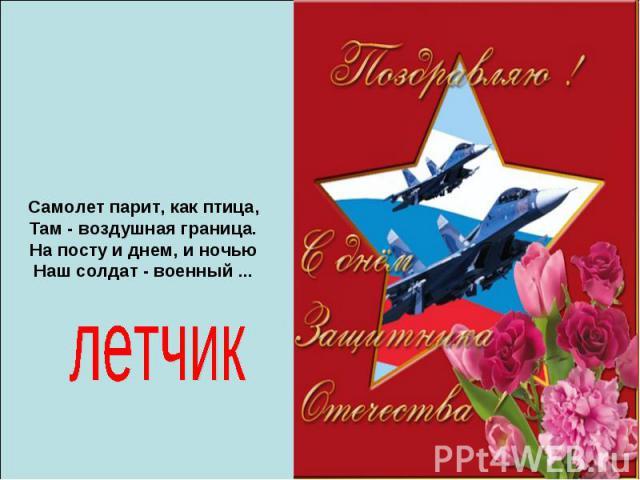 Самолет парит, как птица, Там - воздушная граница. На посту и днем, и ночью Наш солдат - военный ...летчик