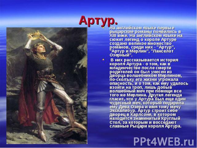 Артур.На английском языке первые рыцарские романы появились в XIII веке. На английском языке на сюжет легенд о короле Артуре создано великое множество романов, среди них -