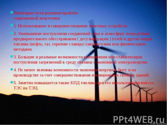 Некоторые пути решения проблем современной энергетикиНекоторые пути решения проблем современной энергетики1. Использование и совершенствование очистных устройств.2. Уменьшение поступления соединений серы в атмосферу посредством предварительного обес…