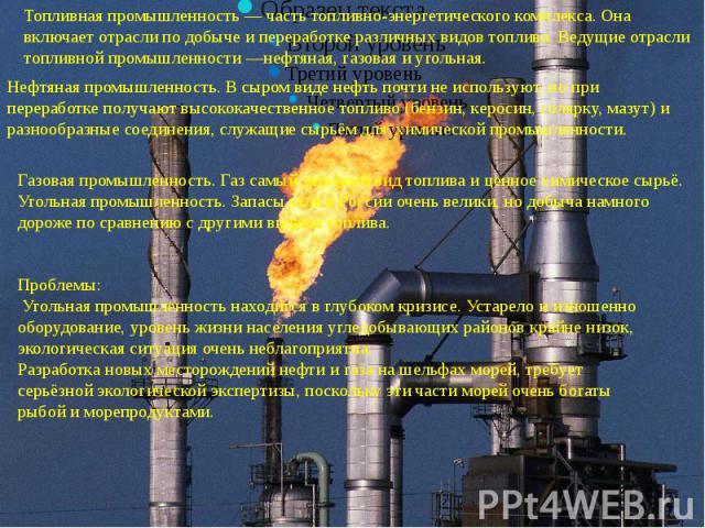 Топливная промышленность — часть топливно-энергетического комплекса. Она включает отрасли по добыче и переработке различных видов топлива. Ведущие отрасли топливной промышленности —нефтяная, газовая и угольная.Нефтяная промышленность. В сыром виде н…