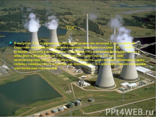 ТЭС ТЭСВ выбросах ТЭС содержится значительное количество металлов и их соединений. Серьезные экологические проблемы связаны с твердыми отходами ТЭС - золой и шлаками. Хотя зола в основной массе улавливается различными фильтрами, все же в атмосферу в…