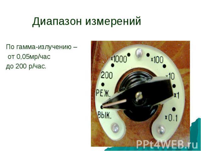 Диапазон измеренийПо гамма-излучению – от 0,05мр/часдо 200 р/час.