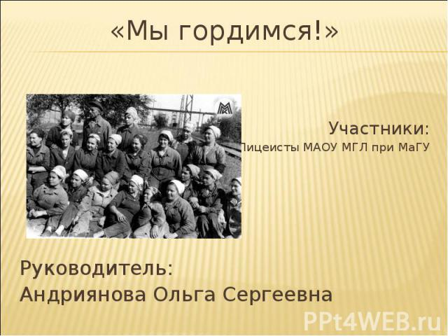 «Мы гордимся!» Участники: Лицеисты МАОУ МГЛ при МаГУ Руководитель: Андриянова Ольга Сергеевна