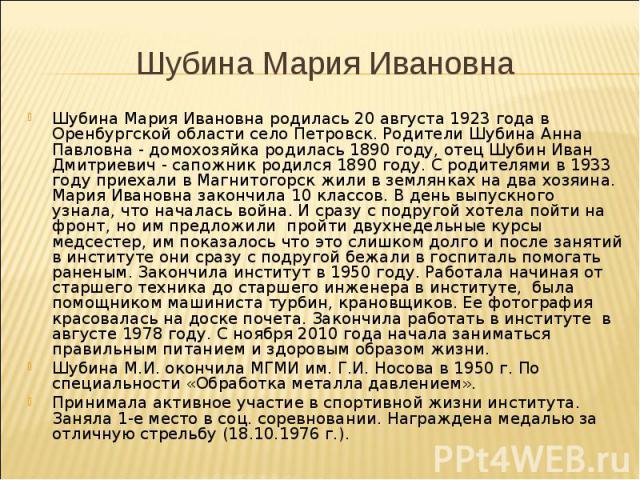 Шубина Мария Ивановна родилась 20 августа 1923 года в Оренбургской области село Петровск. Родители Шубина Анна Павловна - домохозяйка родилась 1890 году, отец Шубин Иван Дмитриевич - сапожник родился 1890 году. С родителями в 1933 году приехали в Ма…