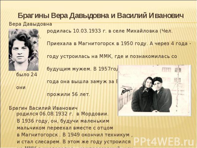 Брагины Вера Давыдовна и Василий Иванович Вера Давыдовна родилась 10.03.1933 г. в селе Михайловка (Чел. Область). Приехала в Магнитогорск в 1950 году. А через 4 года - в 1954 году устроилась на ММК, где и познакомилась со своим будущим мужем. В 1957…