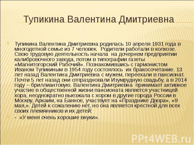 Тупикина Валентина Дмитриевна родилась 10 апреля 1931 года в многодетной семье из 7 человек. Родители работали в колхозе. Свою трудовую деятельность начала на дочернем предприятии калибровочного завода, потом в типографии газеты «Магнитогорский Рабо…