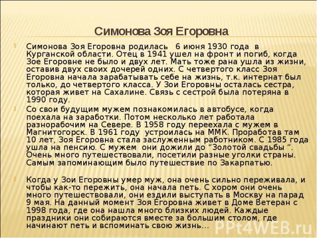 Симонова Зоя Егоровна родилась 6 июня 1930 года в Курганской области. Отец в 1941 ушел на фронт и погиб, когда Зое Егоровне не было и двух лет. Мать тоже рана ушла из жизни, оставив двух своих дочерей одних. С четвертого класс Зоя Егоровна начала за…