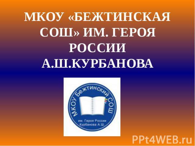 МКОУ «БЕЖТИНСКАЯ СОШ» ИМ. ГЕРОЯ РОССИИ А.Ш.КУРБАНОВА