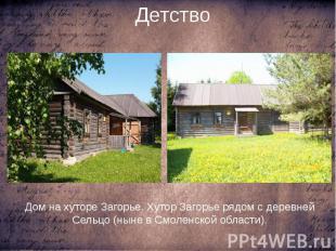 Детство Дом на хуторе Загорье. Хутор Загорье рядом с деревней Сельцо (ныне в Смо