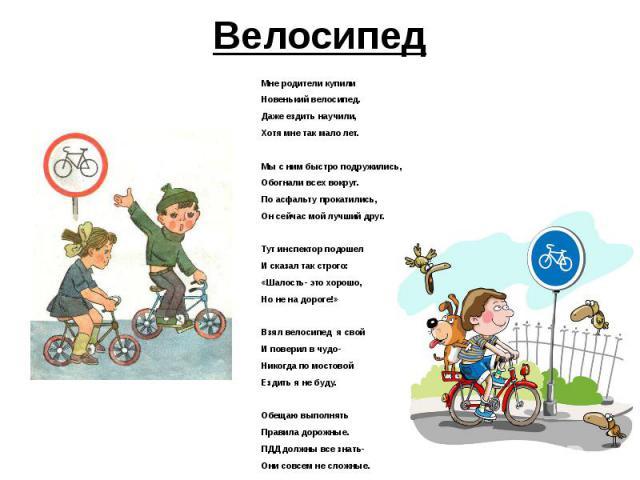 Мне родители купили Новенький велосипед. Даже ездить научили, Хотя мне так мало лет.  Мы с ним быстро подружились, Обогнали всех вокруг. По асфальту прокатились, Он сейчас мой лучший друг.  Тут инспектор подошел И сказал так строго: «Шалость- это …