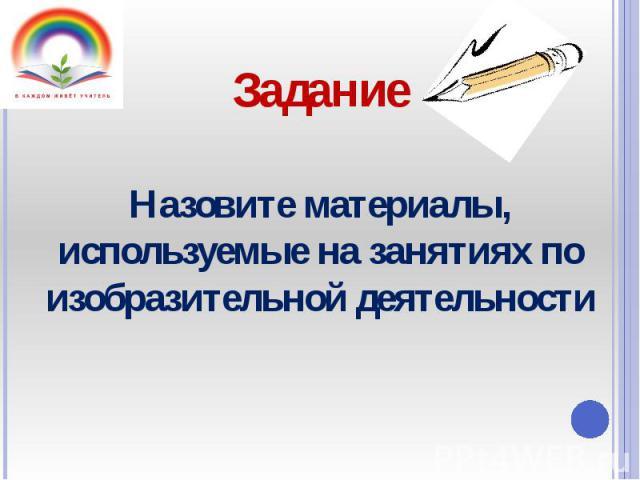 Назовите материалы, используемые на занятиях по изобразительной деятельности