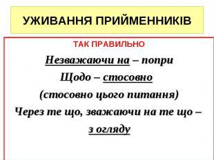 УЖИВАННЯ ПРИЙМЕННИКІВ ТАК ПРАВИЛЬНО Незважаючи на – попри Щодо – стосовно (стосо