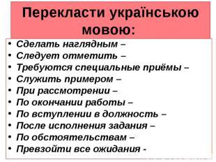 Перекласти українською мовою: Сделать наглядным – Следует отметить – Требуются с