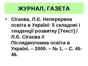 ЖУРНАЛ, ГАЗЕТА Сігаєва, Л.Є. Неперервна освіта в Україні: її складові і тенденці