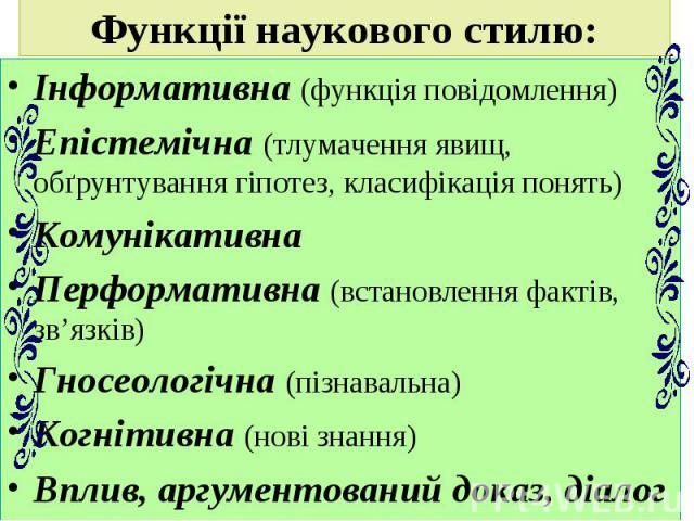 Функції наукового стилю: Інформативна (функція повідомлення) Епістемічна (тлумачення явищ, обґрунтування гіпотез, класифікація понять) Комунікативна Перформативна (встановлення фактів, зв'язків) Гносеологічна (пізнавальна) Когнітивна (нові знання) В…