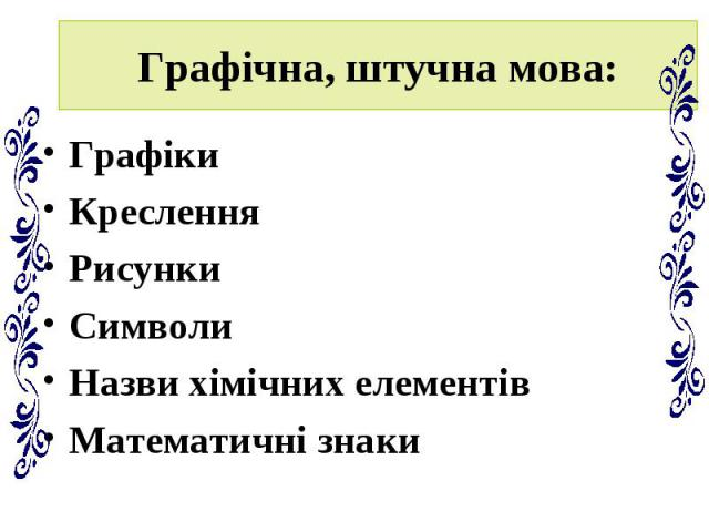 Графічна, штучна мова: Графіки Креслення Рисунки Символи Назви хімічних елементів Математичні знаки