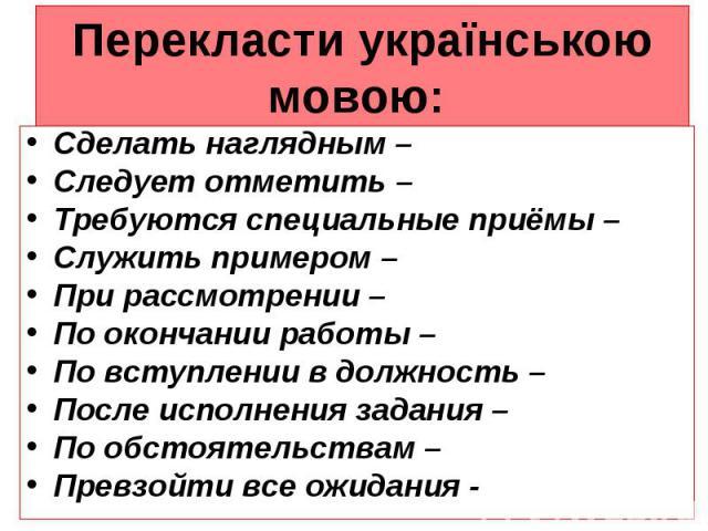 Перекласти українською мовою: Сделать наглядным – Следует отметить – Требуются специальные приёмы – Служить примером – При рассмотрении – По окончании работы – По вступлении в должность – После исполнения задания – По обстоятельствам – Превзойти все…