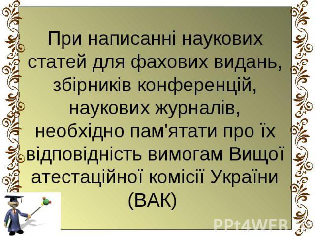 При написанні наукових статей для фахових видань, збірників конференцій, наукових журналів, необхідно пам'ятати про їх відповідність вимогам Вищої атестаційної комісії України (ВАК)