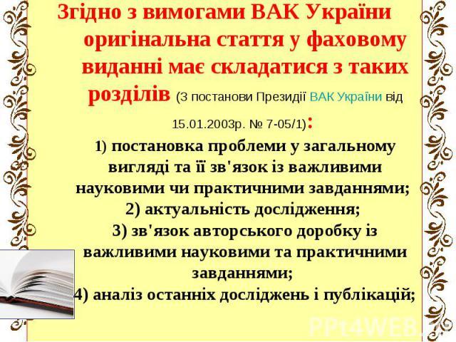 Згідно з вимогами ВАК України оригінальна стаття у фаховому виданні має складатися з таких розділів (З постанови Президії ВАК України від 15.01.2003р. № 7-05/1): 1) постановка проблеми у загальному вигляді та її зв'язок із важливими науковими чи пра…