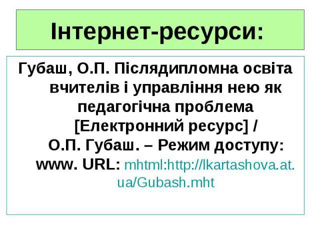 Інтернет-ресурси: Губаш, О.П. Післядипломна освіта вчителів і управління нею як педагогічна проблема [Електронний ресурс] / О.П.Губаш. – Режим доступу: www. URL: mhtml:http://lkartashova.at.ua/Gubash.mht
