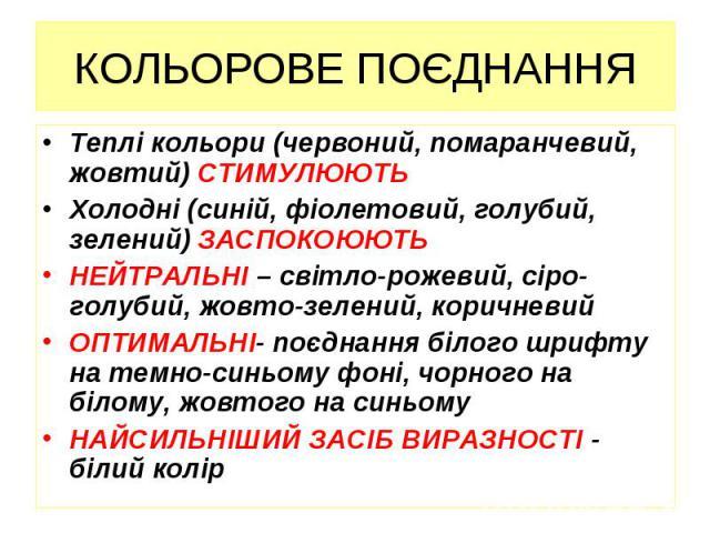 КОЛЬОРОВЕ ПОЄДНАННЯ Теплі кольори (червоний, помаранчевий, жовтий) СТИМУЛЮЮТЬ Холодні (синій, фіолетовий, голубий, зелений) ЗАСПОКОЮЮТЬ НЕЙТРАЛЬНІ – світло-рожевий, сіро-голубий, жовто-зелений, коричневий ОПТИМАЛЬНІ- поєднання білого шрифту на темно…