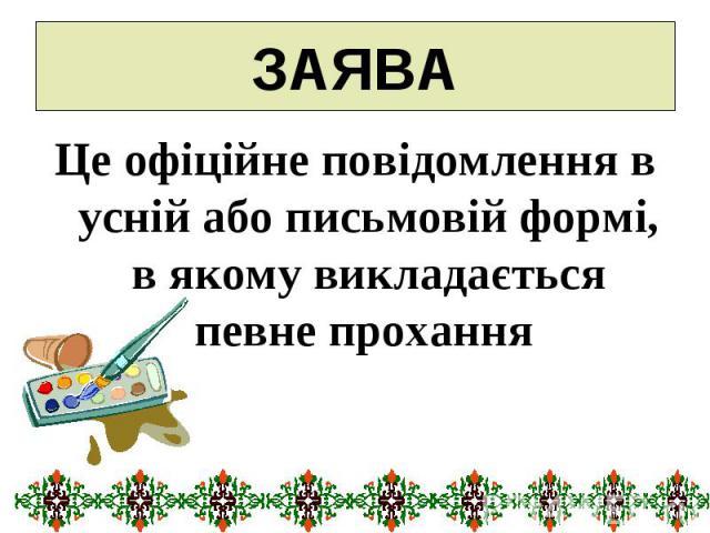 ЗАЯВА Це офіційне повідомлення в усній або письмовій формі, в якому викладається певне прохання