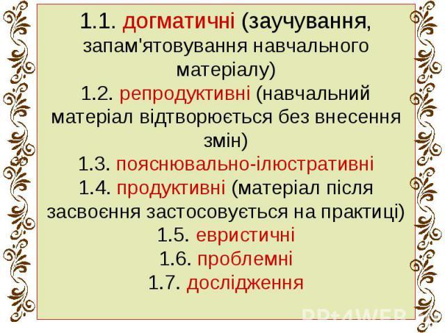 1.1. догматичні (заучування, запам'ятовування навчального матеріалу) 1.2. репродуктивні (навчальний матеріал відтворюється без внесення змін) 1.3. пояснювально-ілюстративні 1.4. продуктивні (матеріал після засвоєння застосовується на практиці) 1.5. …